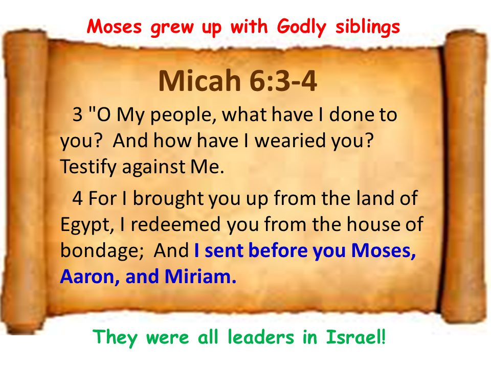 Moses grew up with Godly siblings They were all leaders in Israel!
