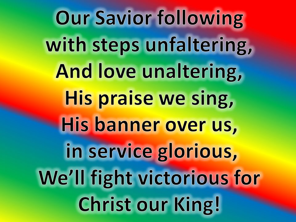 with steps unfaltering, We'll fight victorious for Christ our King!