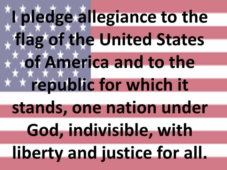 I pledge allegiance to the flag of the United States of America and to the republic for which it stands, one nation under God, indivisible, with liberty and justice for all.