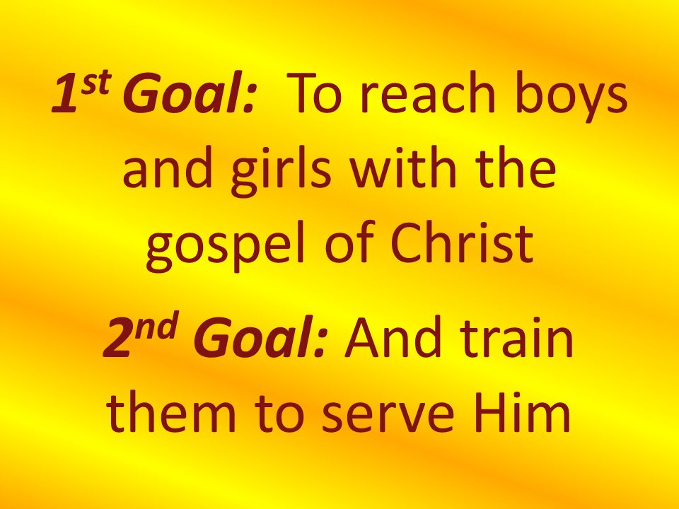 1st Goal: To reach boys and girls with the gospel of Christ