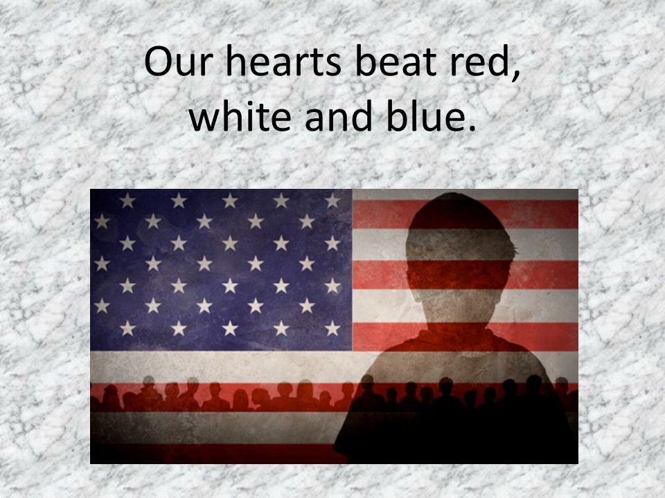 Our hearts beat red, white and blue.