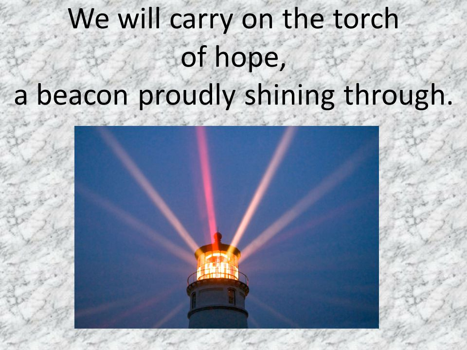 We will carry on the torch of hope, a beacon proudly shining through.