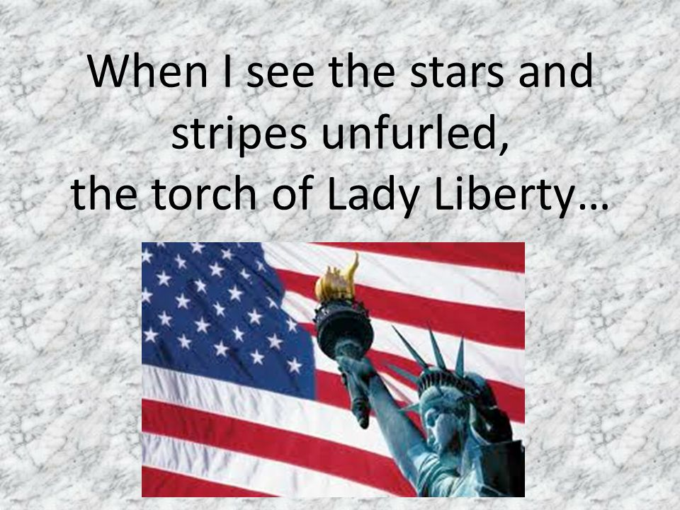 When I see the stars and stripes unfurled, the torch of Lady Liberty…