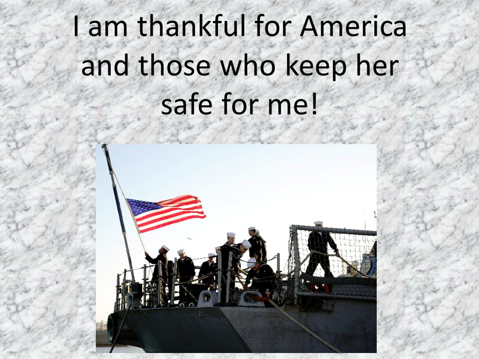 I am thankful for America and those who keep her safe for me!