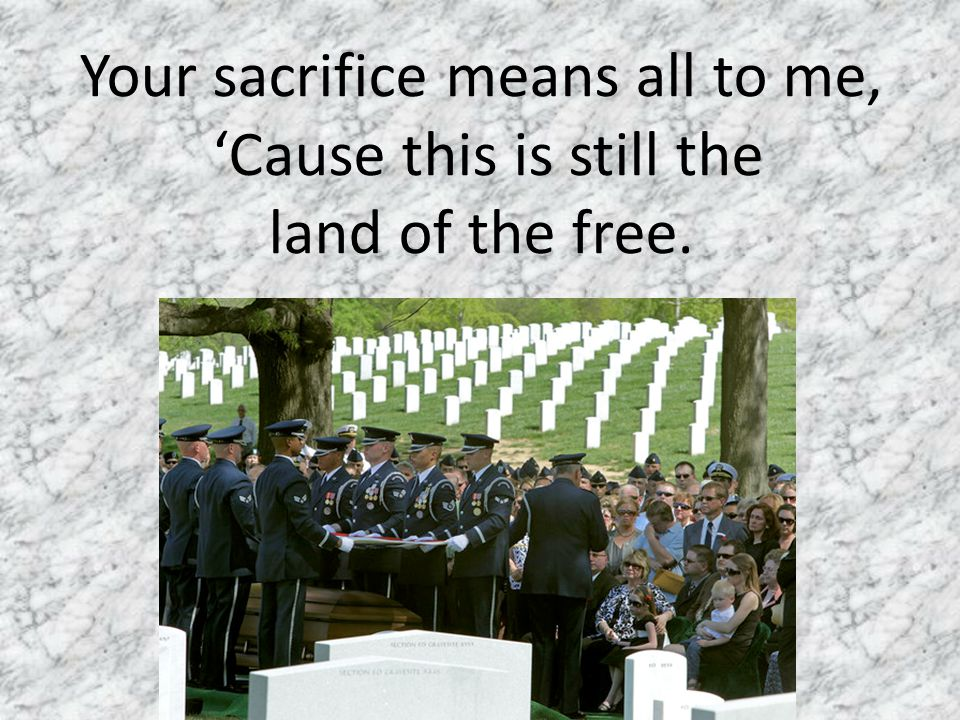 Your sacrifice means all to me, 'Cause this is still the land of the free.