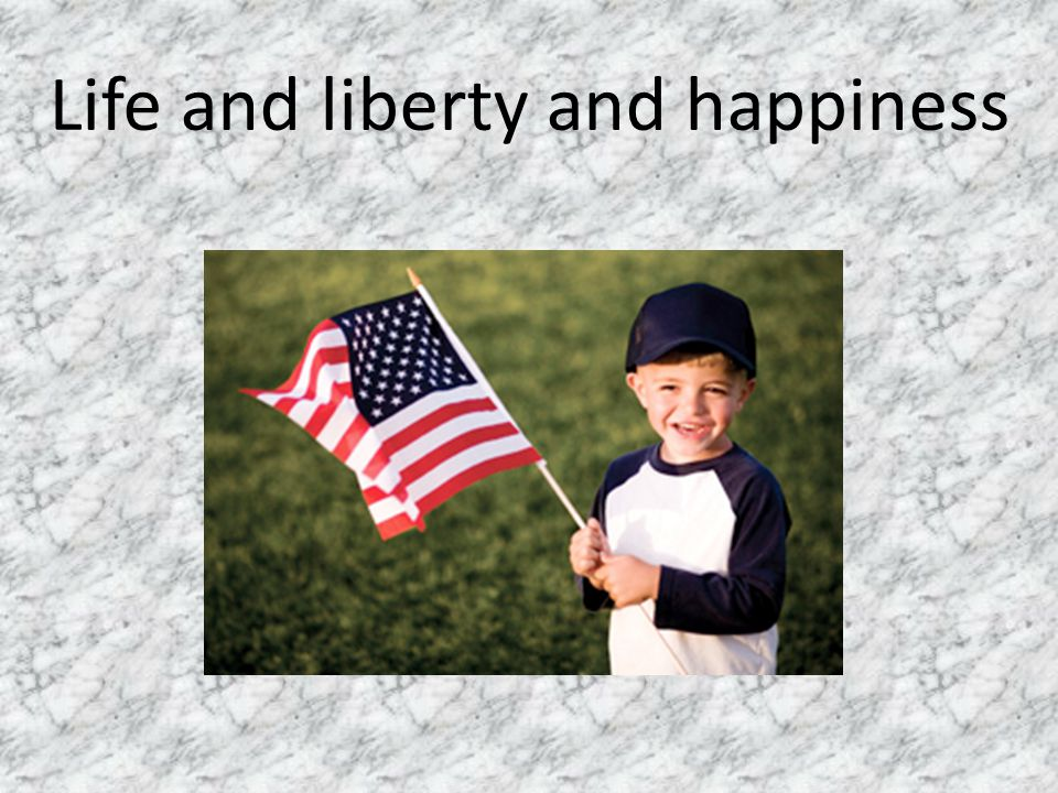 Life and liberty and happiness
