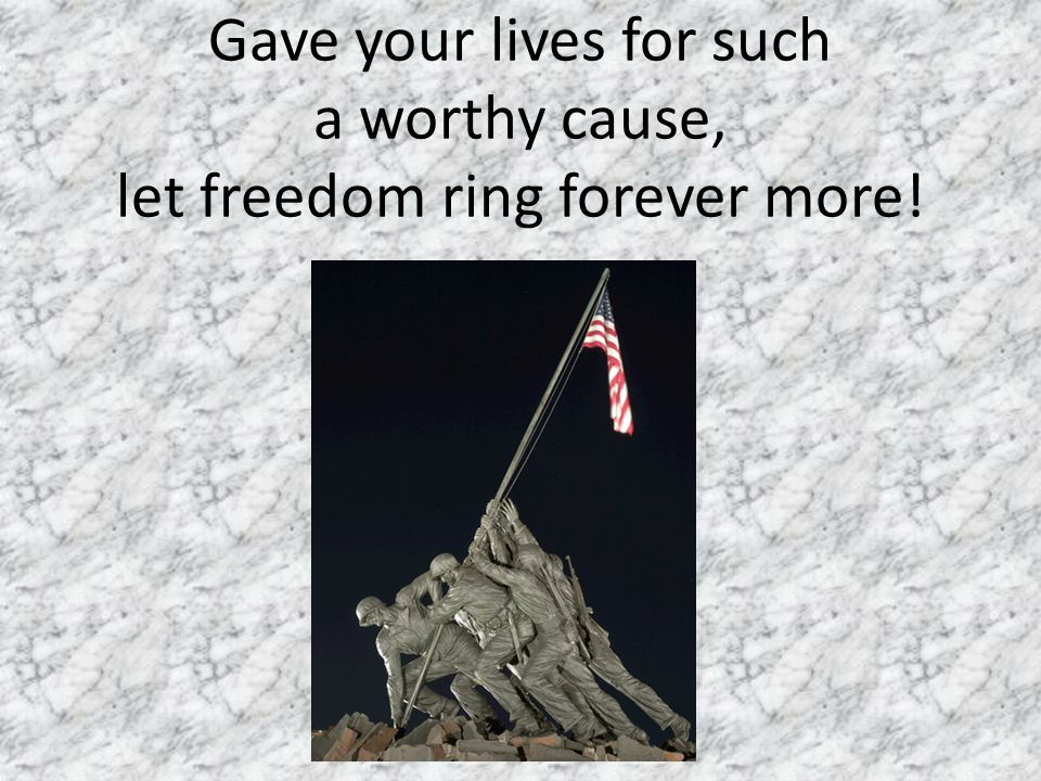 Gave your lives for such a worthy cause, let freedom ring forever more!