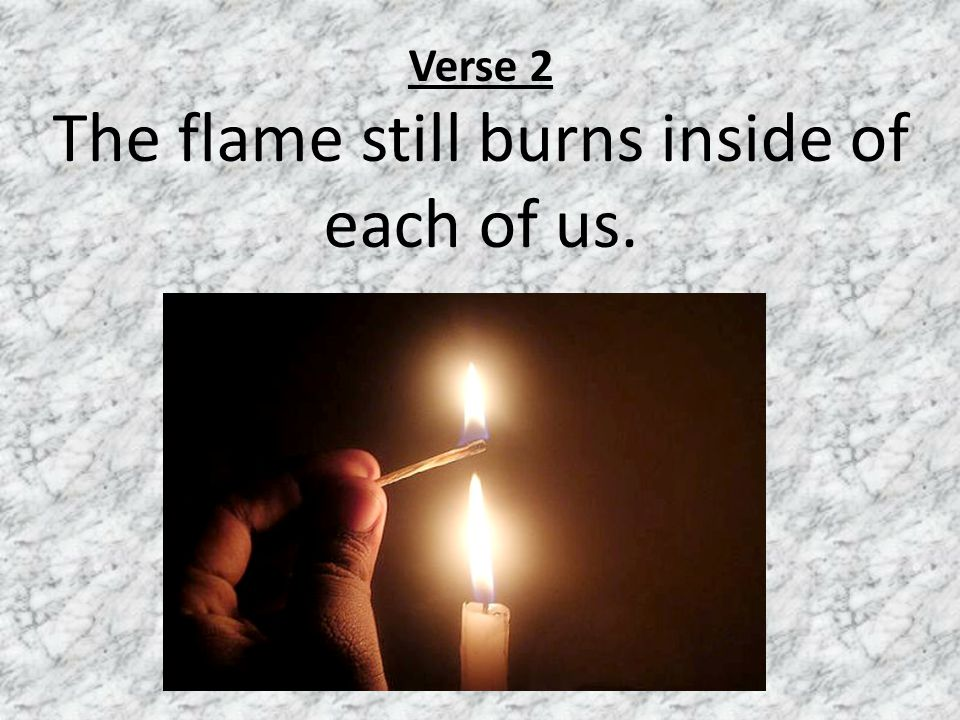 Verse 2 The flame still burns inside of each of us.
