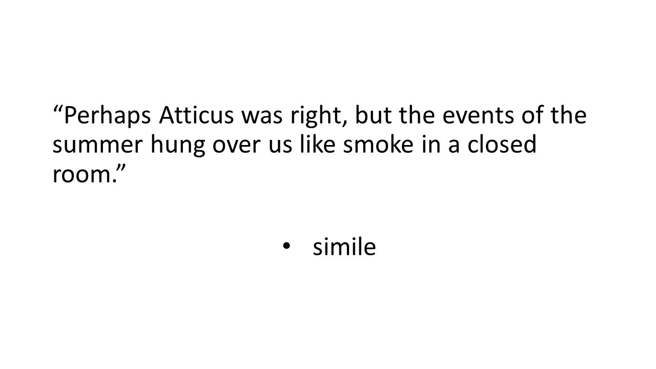 Perhaps Atticus was right, but the events of the summer hung over us like smoke in a closed room.