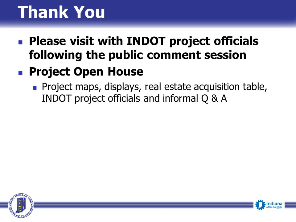 Thank You Please visit with INDOT project officials following the public comment session. Project Open House.