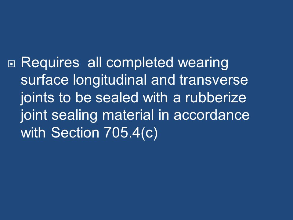 Requires all completed wearing surface longitudinal and transverse joints to be sealed with a rubberize joint sealing material in accordance with Section 705.4(c)
