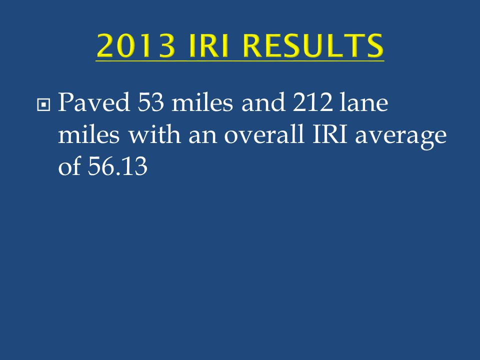 2013 IRI RESULTS Paved 53 miles and 212 lane miles with an overall IRI average of 56.13