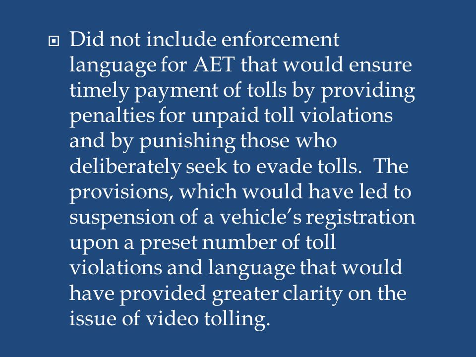 Did not include enforcement language for AET that would ensure timely payment of tolls by providing penalties for unpaid toll violations and by punishing those who deliberately seek to evade tolls. The provisions, which would have led to suspension of a vehicle's registration upon a preset number of toll violations and language that would have provided greater clarity on the issue of video tolling.