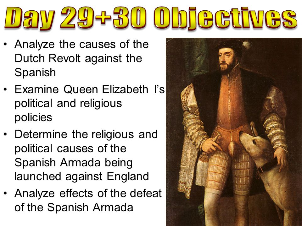 Day 29+30 Objectives Analyze the causes of the Dutch Revolt against the Spanish. Examine Queen Elizabeth I's political and religious policies.