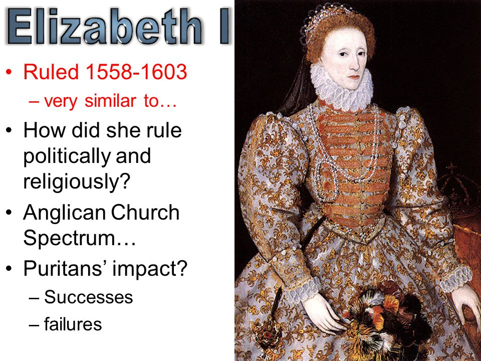 Elizabeth I Ruled 1558-1603. very similar to… How did she rule politically and religiously Anglican Church Spectrum…
