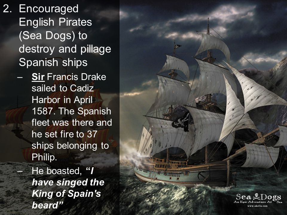 Encouraged English Pirates (Sea Dogs) to destroy and pillage Spanish ships