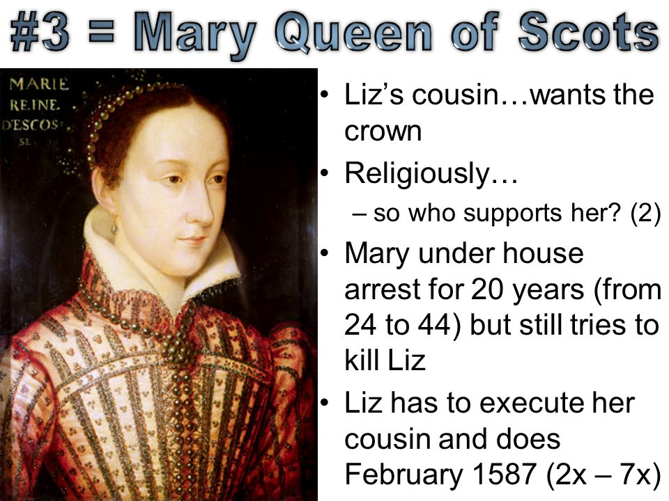 #3 = Mary Queen of Scots Liz's cousin…wants the crown Religiously…