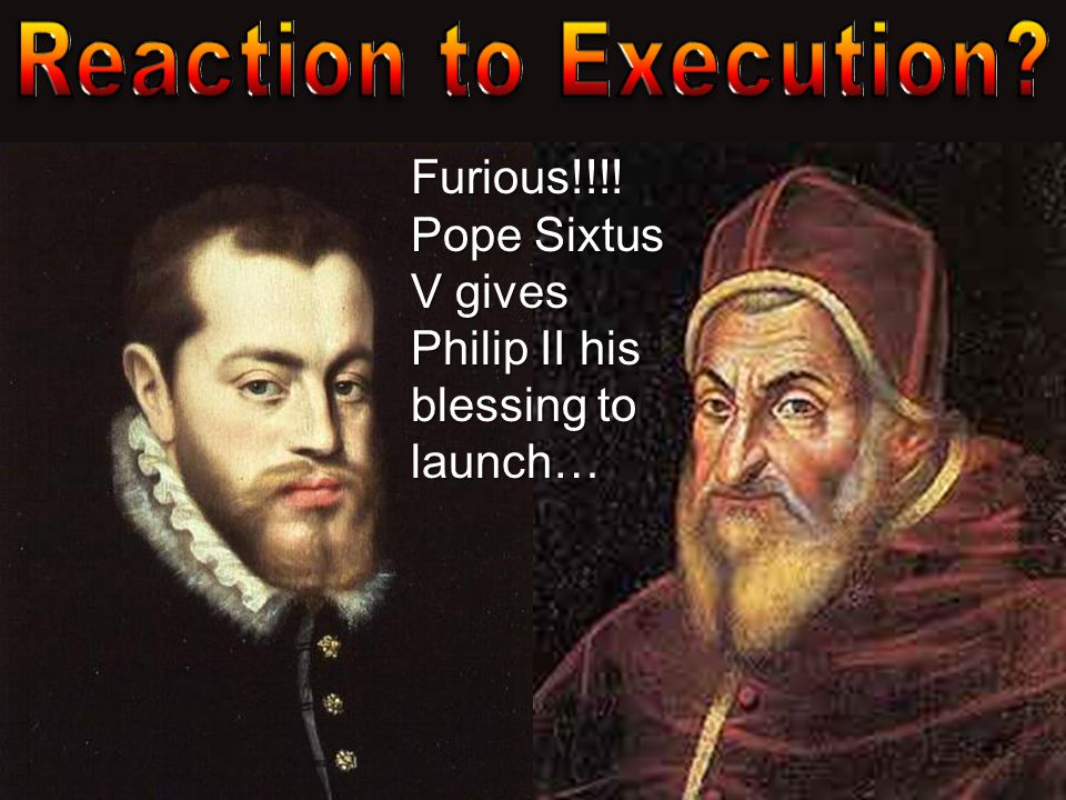 Reaction to Execution Furious!!!! Pope Sixtus V gives Philip II his blessing to launch…