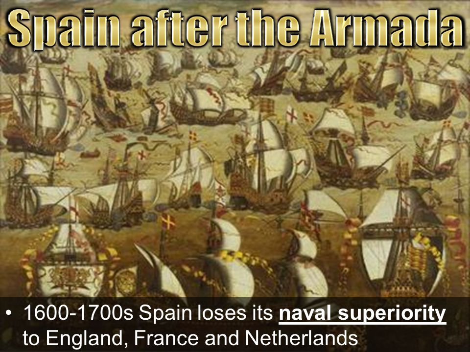 Spain after the Armada 1600-1700s Spain loses its naval superiority to England, France and Netherlands.