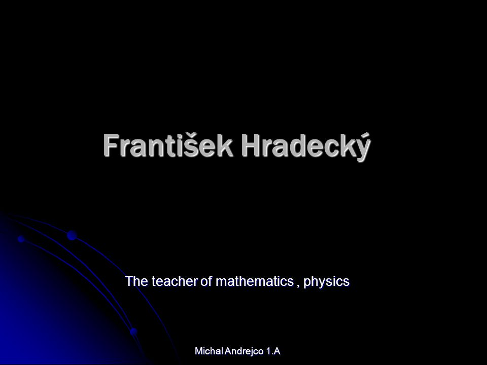 The teacher of mathematics , physics Michal Andrejco 1.A