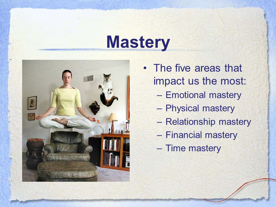 Mastery The five areas that impact us the most: Emotional mastery