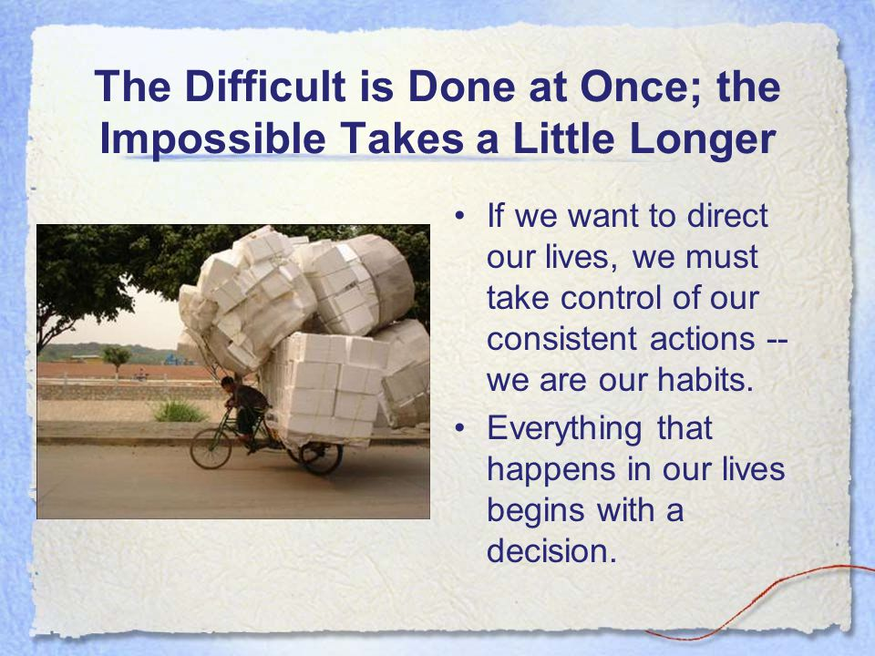 The Difficult is Done at Once; the Impossible Takes a Little Longer