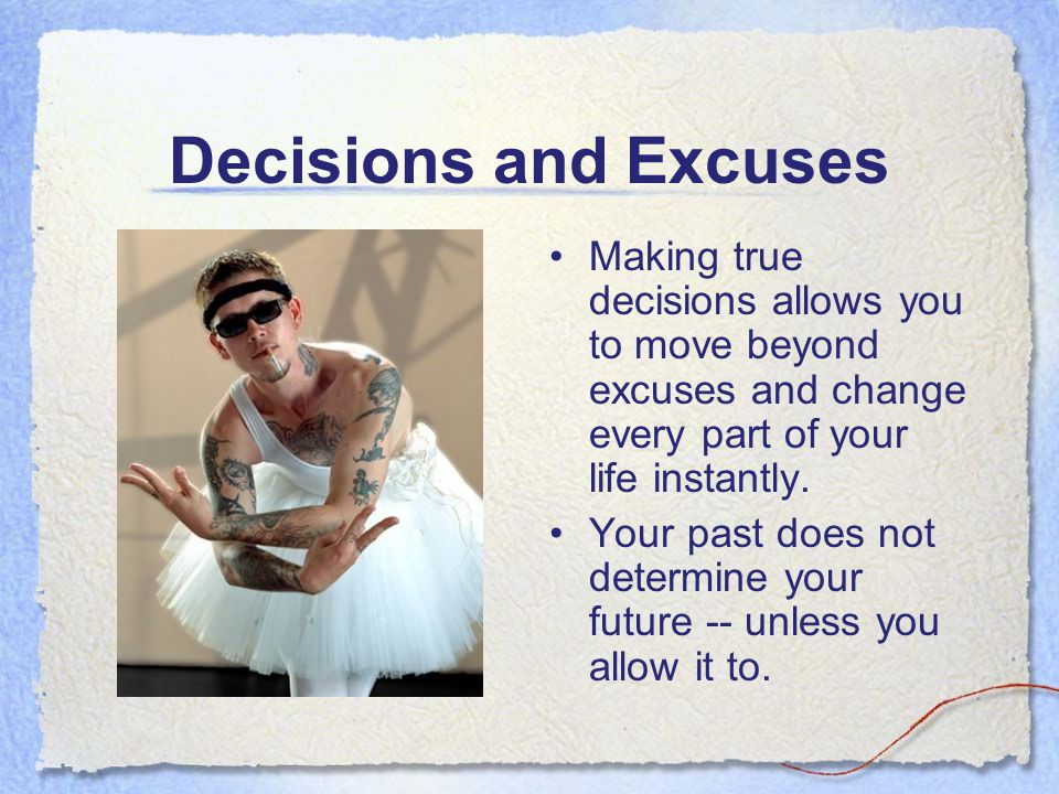Decisions and Excuses Making true decisions allows you to move beyond excuses and change every part of your life instantly.
