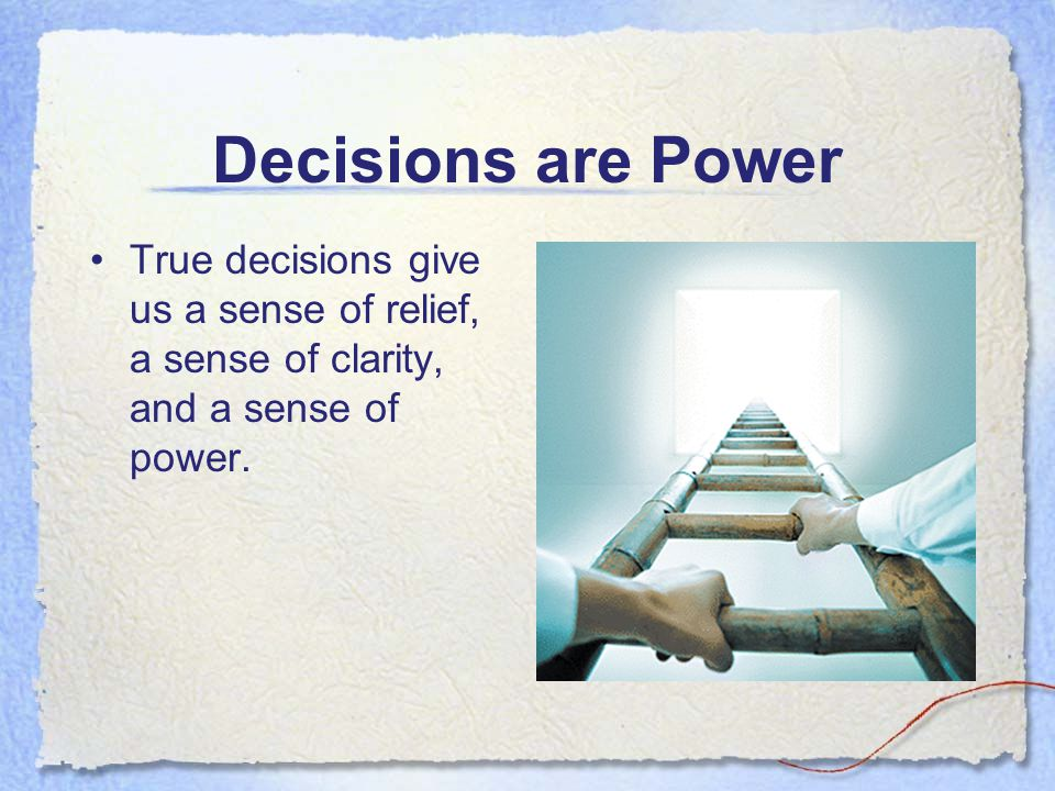 Decisions are Power True decisions give us a sense of relief, a sense of clarity, and a sense of power.