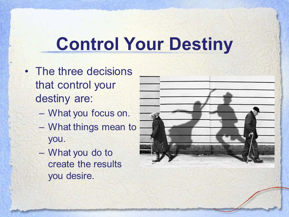 Control Your Destiny The three decisions that control your destiny are: What you focus on. What things mean to you.