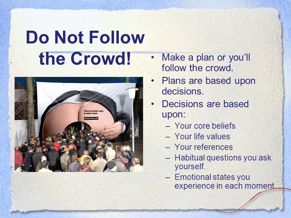 Do Not Follow the Crowd! Make a plan or you'll follow the crowd.