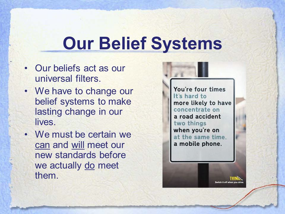 Our Belief Systems Our beliefs act as our universal filters.