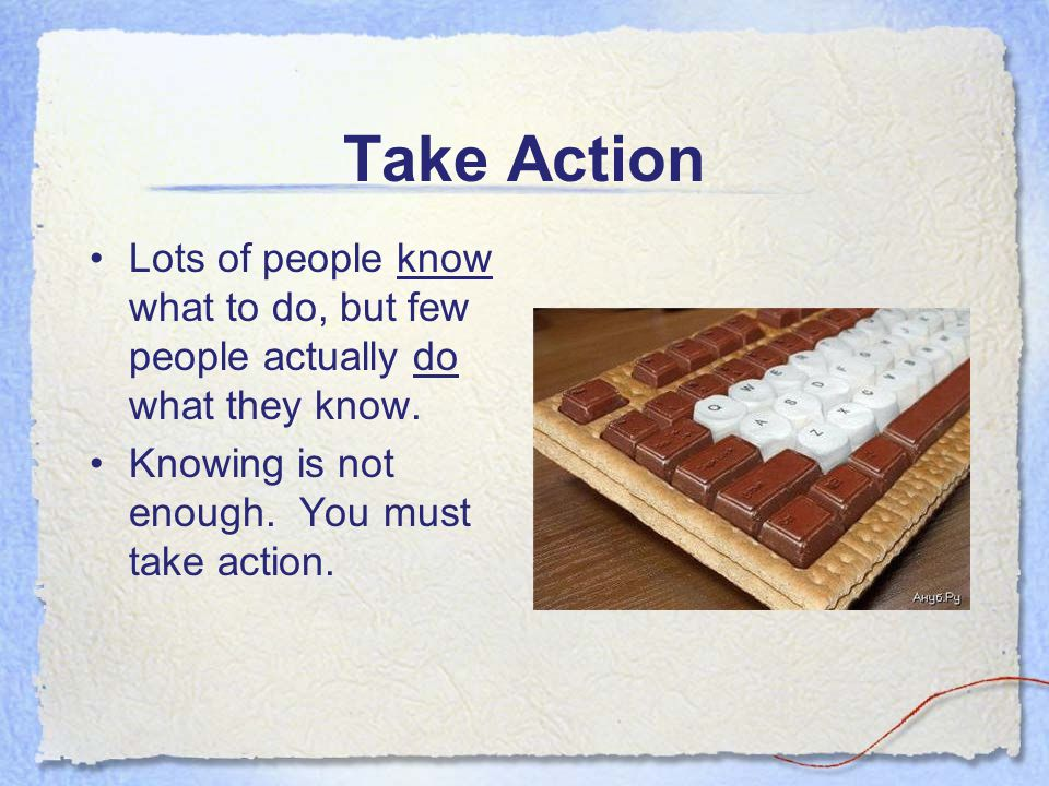 Take Action Lots of people know what to do, but few people actually do what they know.
