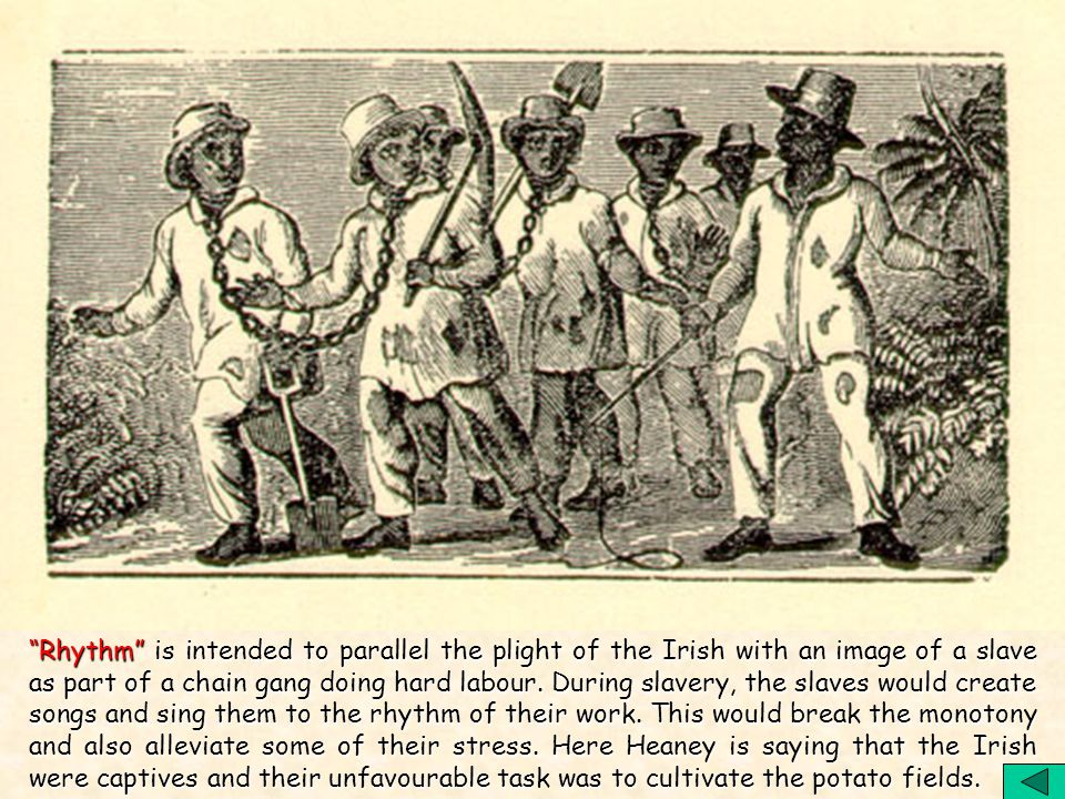 Rhythm is intended to parallel the plight of the Irish with an image of a slave as part of a chain gang doing hard labour.