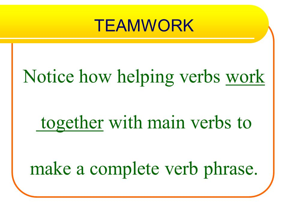 Notice how helping verbs work together with main verbs to