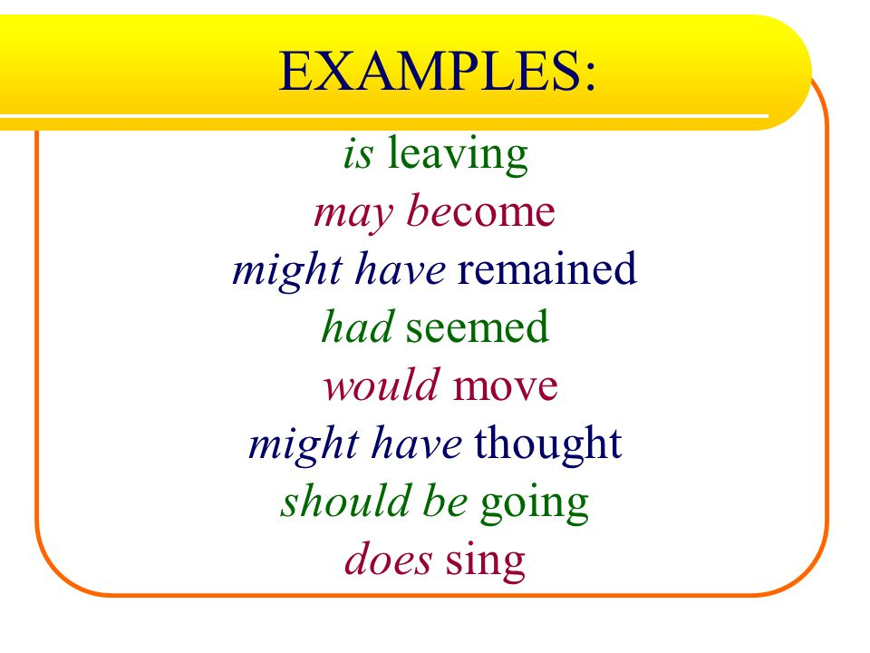 EXAMPLES: is leaving may become might have remained had seemed