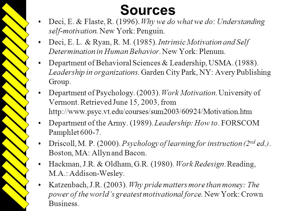 Sources Deci, E. & Flaste, R. (1996). Why we do what we do: Understanding self-motivation. New York: Penguin.