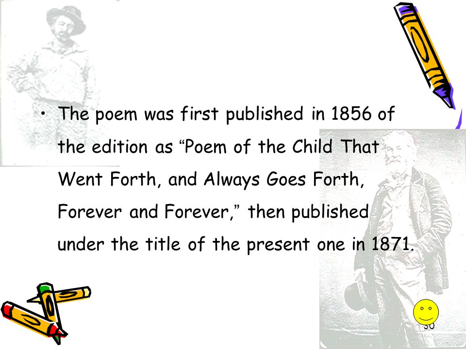 The poem was first published in 1856 of the edition as Poem of the Child That Went Forth, and Always Goes Forth, Forever and Forever, then published under the title of the present one in 1871.