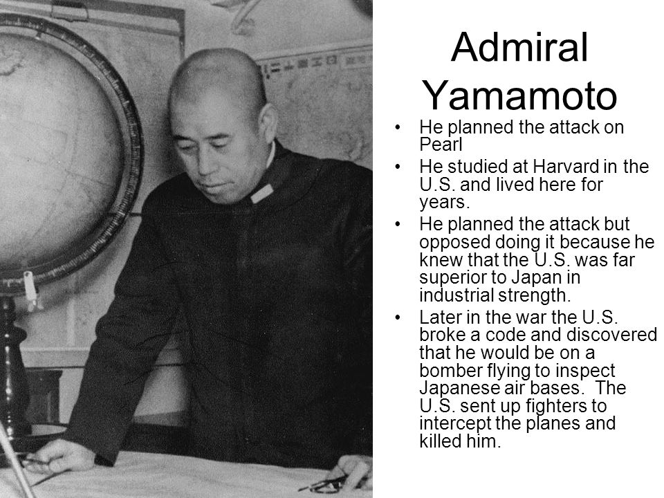 Admiral Yamamoto He planned the attack on Pearl