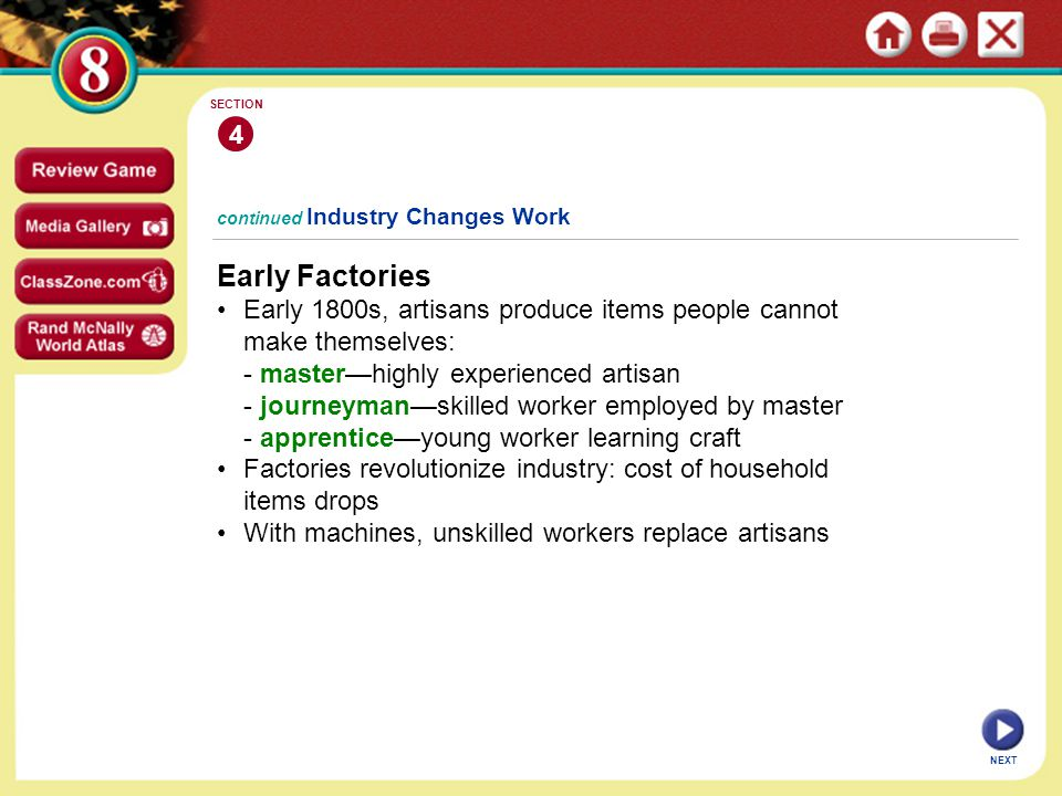 4 SECTION. continued Industry Changes Work. Early Factories. • Early 1800s, artisans produce items people cannot make themselves: