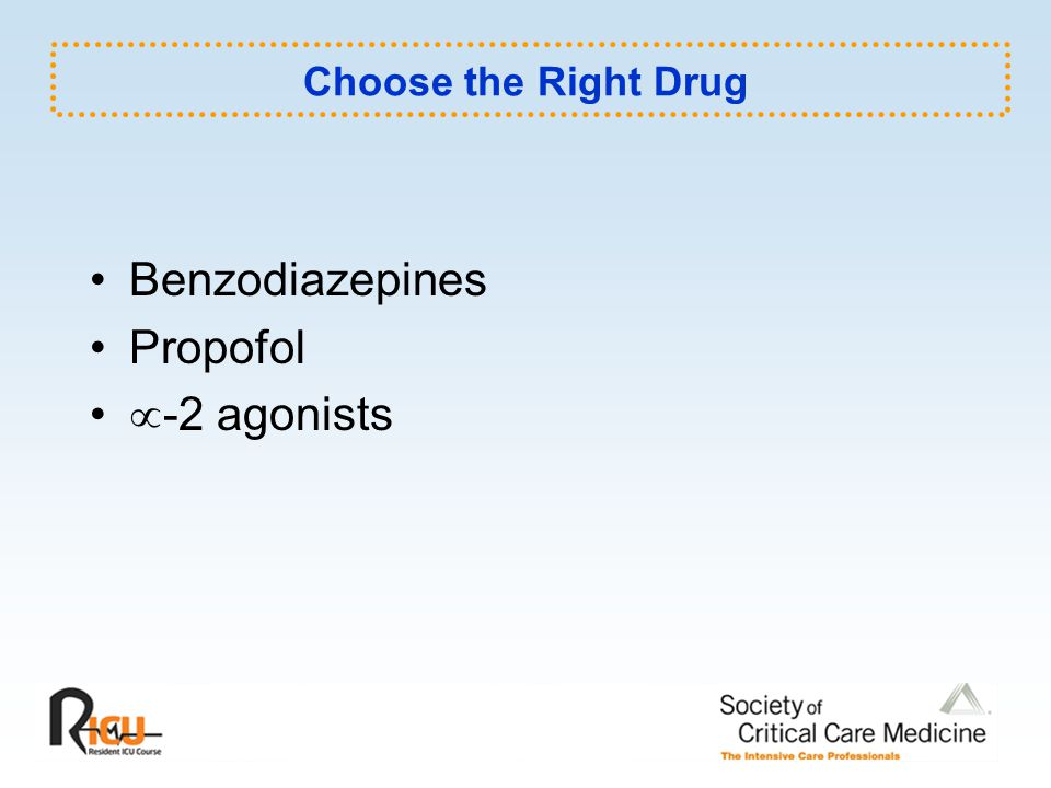 Choose the Right Drug Benzodiazepines Propofol -2 agonists