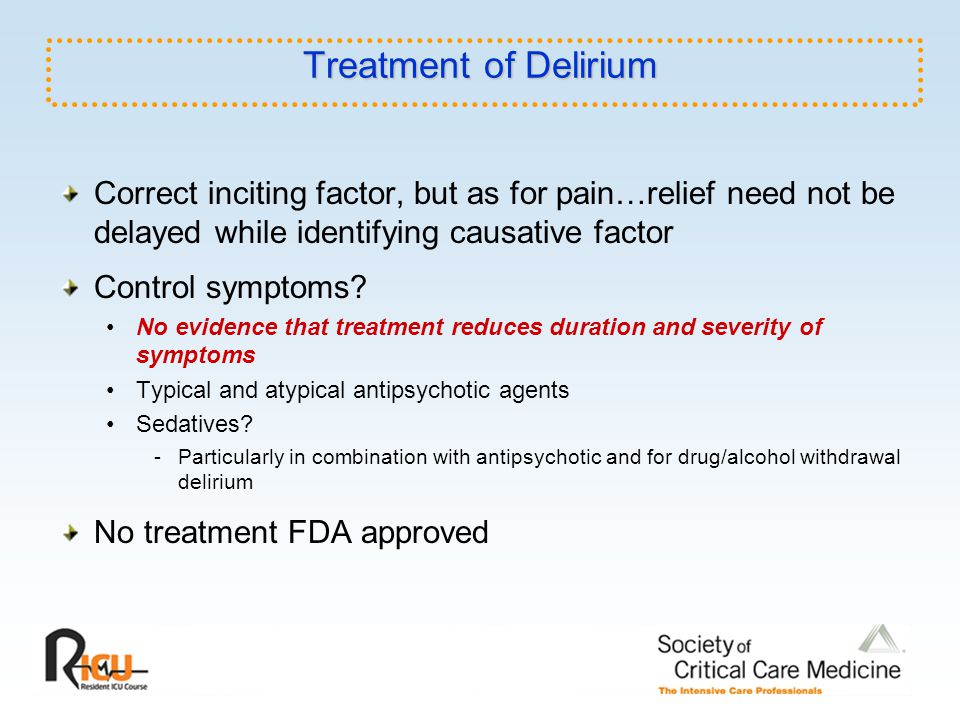 Treatment of Delirium Correct inciting factor, but as for pain…relief need not be delayed while identifying causative factor.