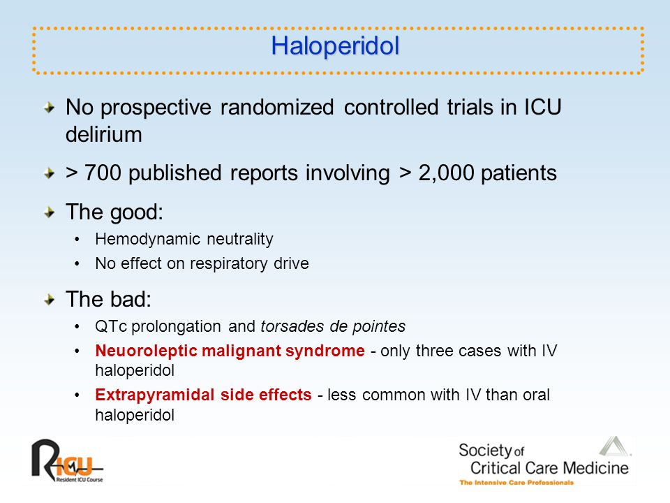 Haloperidol No prospective randomized controlled trials in ICU delirium. > 700 published reports involving > 2,000 patients.