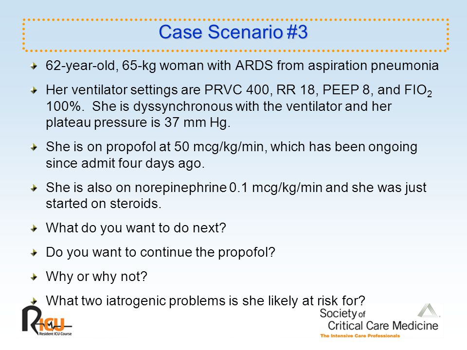 Case Scenario #3 62-year-old, 65-kg woman with ARDS from aspiration pneumonia.