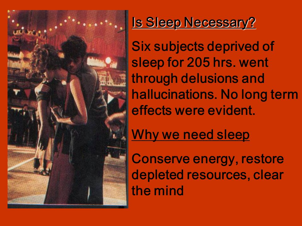 Is Sleep Necessary Six subjects deprived of sleep for 205 hrs. went through delusions and hallucinations. No long term effects were evident.