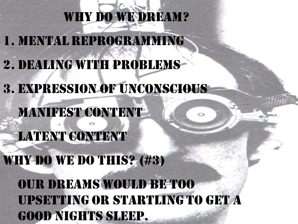 Why Do We dream Mental Reprogramming. Dealing with problems. Expression of unconscious. Manifest content.