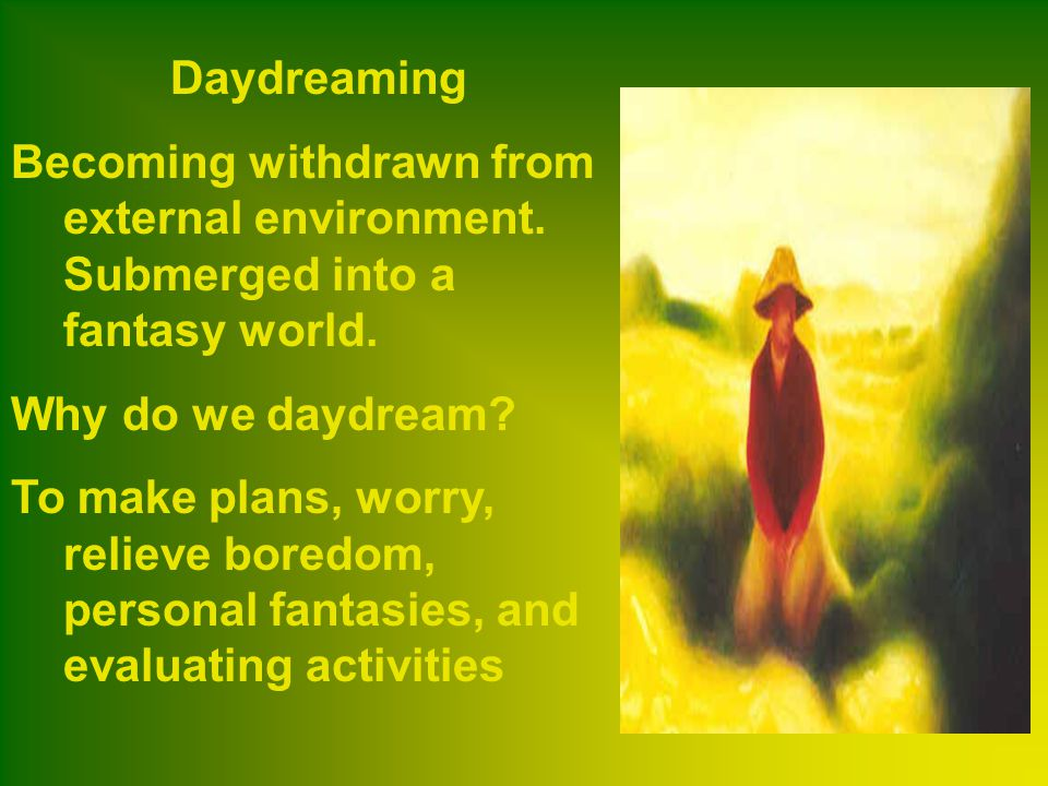 Daydreaming Becoming withdrawn from external environment. Submerged into a fantasy world. Why do we daydream