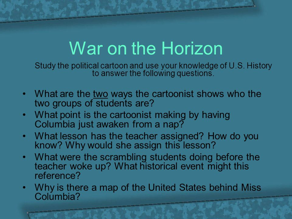 War on the Horizon Study the political cartoon and use your knowledge of U.S. History to answer the following questions.