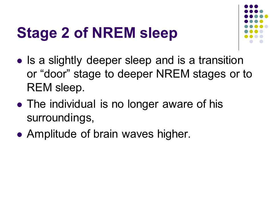 Stage 2 of NREM sleep Is a slightly deeper sleep and is a transition or door stage to deeper NREM stages or to REM sleep.