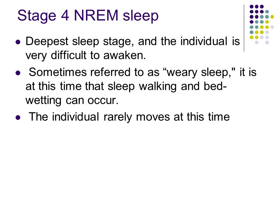 Stage 4 NREM sleep Deepest sleep stage, and the individual is very difficult to awaken.
