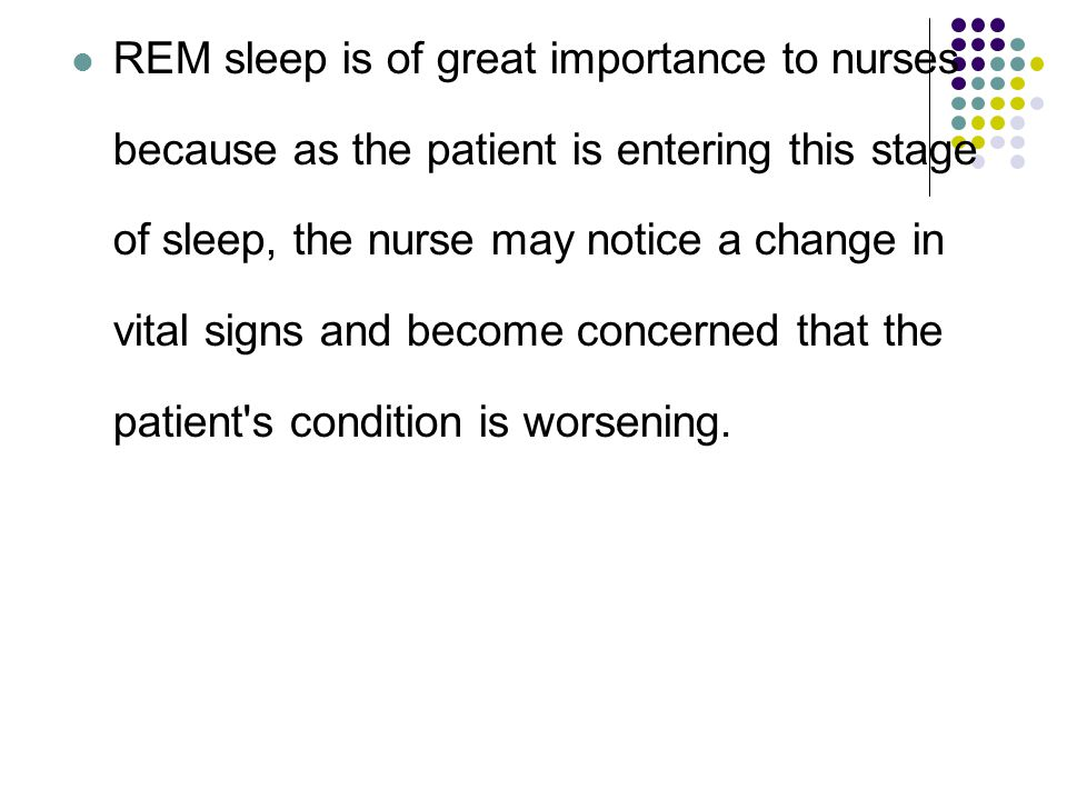 REM sleep is of great importance to nurses because as the patient is entering this stage of sleep, the nurse may notice a change in vital signs and become concerned that the patient s condition is worsening.